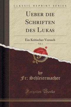 Ueber Die Schriften Des Lukas, Vol. 1: Ein Kritischer Versuch (Classic Reprint)
