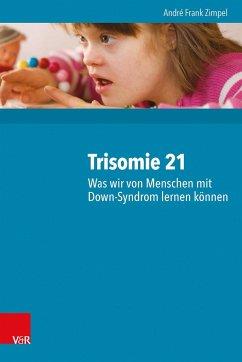Trisomie 21 - Was wir von Menschen mit Down-Syndrom lernen können - Zimpel, André Fr.