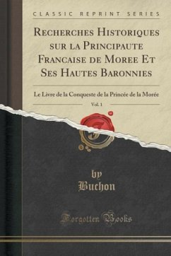 Recherches Historiques sur la Principaute´ Franc¸aise de More´e Et Ses Hautes Baronnies, Vol. 1
