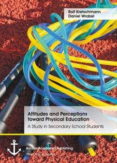 Attitudes and Perceptions toward Physical Education: A Study in Secondary School Students (eBook, PDF) - Kretschmann, Rolf; Wrobel, Daniel