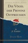 Die Vögel der Provinz Ostpreussen (Classic Reprint)