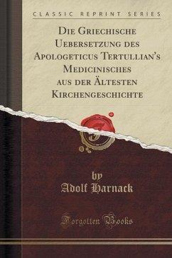 Die Griechische Uebersetzung des Apologeticus Tertullian's Medicinisches aus der Ältesten Kirchengeschichte (Classic Reprint)