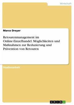 Retourenmanagement im Online-Einzelhandel. Möglichkeiten und Maßnahmen zur Reduzierung und Prävention von Retouren - Dreyer, Marco