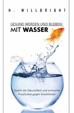 Gesund werden und bleiben - Mit Wasser (eBook, ePUB) - Willbright, H.