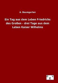 Ein Tag aus dem Leben Friedrichs des Großen - drei Tage aus dem Leben Kaiser Wilhelms - Baumgarten, A.