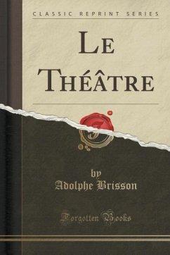 Le Théâtre (Classic Reprint) - Brisson, Adolphe