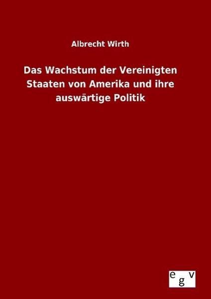 Das Wachstum der Vereinigten Staaten von Amerika und ihre auswärtige Politik - Wirth, Albrecht