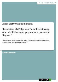 Revolution als Folge von Demokratisierung oder als Widerstand gegen ein repressives Regime? - Wolff, Julian;Kilimann, Cecilia
