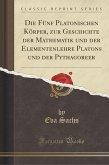 Die Fünf Platonischen Körper, zur Geschichte der Mathematik und der Elementenlehre Platons und der Pythagoreer (Classic Reprint)