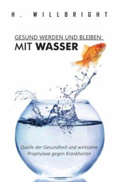 Gesund werden und bleiben - Mit Wasser - Willbright, H.