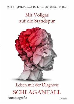 Mit Vollgas auf die Standspur - Leben mit der Diagnose Schlaganfall - Autobiografie (eBook, ePUB) - Schepp, Mario; Börsch, Nicole; Prof. h. c. (KG) Dr. med. Dr. lic. oec. (BI), Wilfried K.; Herr, Ina; Dr. med. sin. Kalg, , Andreas