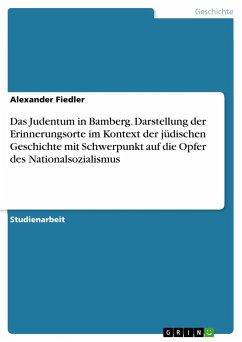 Das Judentum in Bamberg. Darstellung der Erinnerungsorte im Kontext der jüdischen Geschichte mit Schwerpunkt auf die Opfer des Nationalsozialismus