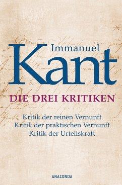 Immanuel Kant: Die drei Kritiken - Kritik der reinen Vernunft. Kritik der praktischen Vernunft. Kritik der Urteilskraft (eBook, ePUB) - Immanuel Kant