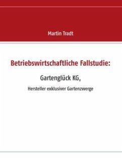 Betriebswirtschaftliche Fallstudie: Gartenglück KG, - Tradt, Martin