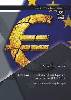 Der Euro - Griechenland und Spanien in der Krise 2010 - 2012: Ursachen, Verlauf, Rettungskonzepte (eBook, PDF) - Sandmaier, Peter