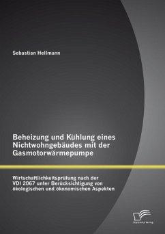 Beheizung und Kühlung eines Nichtwohngebäudes mit der Gasmotorwärmepumpe: Wirtschaftlichkeitsprüfung nach der VDI 2067 unter Berücksichtigung von ökologischen und ökonomischen Aspekten (eBook, PDF) - Hellmann, Sebastian
