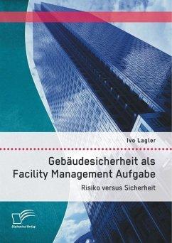 Gebäudesicherheit als Facility Management Aufgabe: Risiko versus Sicherheit (eBook, PDF) - Lagler, Ivo