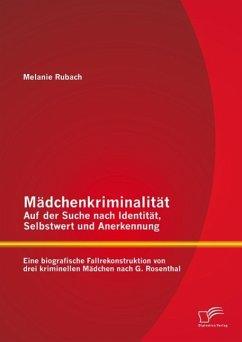 Mädchenkriminalität - Auf der Suche nach Identität, Selbstwert und Anerkennung: Eine biografische Fallrekonstruktion von drei kriminellen Mädchen nach G. Rosenthal (eBook, PDF) - Rubach, Melanie