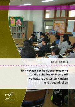 Der Nutzen der Resilienzforschung für die schulische Arbeit mit verhaltensgestörten Kindern und Jugendlichen (eBook, PDF) - Schork, Isabel