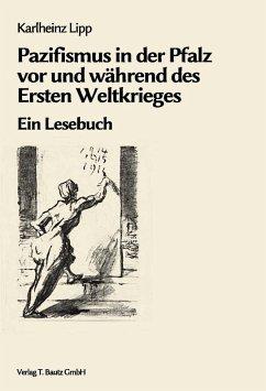 Pazifismus in der Pfalz vor und während des Ersten Weltkrieges (eBook, PDF) - Lipp, Karlheinz