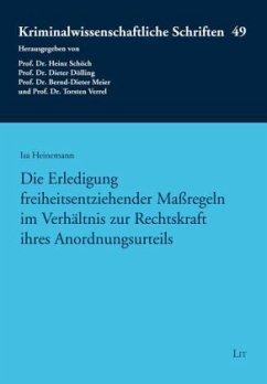 Die Erledigung freiheitsentziehender Maßregeln im Verhältnis zur Rechtskraft ihres Anordnungsurteils - Heinemann, Isa