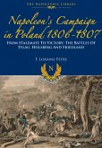 Napoleon's Campaign in Poland 1806-1807: From Stalemate to Victory: The Battles of Eylau, Heilsberg and Friedland
