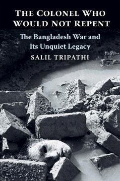 The Colonel Who Would Not Repent: The Bangladesh War and Its Unquiet Legacy - Tripathi, Salil