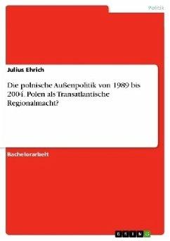 Die polnische Außenpolitik von 1989 bis 2004. Polen als Transatlantische Regionalmacht?