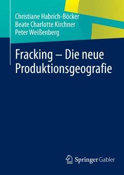 Fracking - Die neue Produktionsgeografie (eBook, PDF) - Habrich-Böcker, Christiane; Kirchner, Beate Charlotte; Weißenberg, Peter