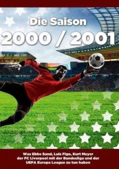 Die Saison 2000 / 2001 Ein Jahr im Fußball - Spiele, Statistiken, Tore und Legenden des Weltfußballs