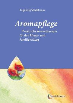 Aromapflege - Praktische Aromatherapie für den Pflege- und Familienalltag - Stadelmann, Ingeborg