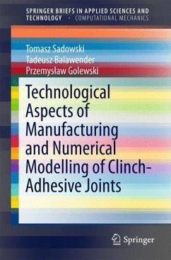 Technological Aspects of Manufacturing and Numerical Modelling of Clinch-Adhesive Joints (eBook, PDF) - Sadowski, Tomasz; Balawender, Tadeusz; Golewski, Przemyslaw