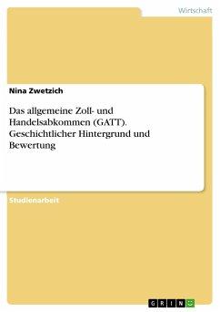Das allgemeine Zoll- und Handelsabkommen (GATT). Geschichtlicher Hintergrund und Bewertung