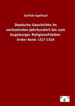 Deutsche Geschichte im sechzehnten Jahrhundert bis zum Augsburger Religionsfrieden - Egelhaaf, Gottlob