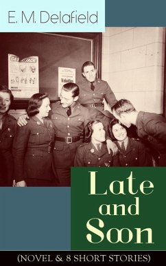 Late and Soon (NOVEL & 8 SHORT STORIES): From the Renowned Author of The Diary of a Provincial Lady and The Way Things Are, Including The Bond of Union, Lost in Transmission & Time Work Wonders (eBook, ePUB) - Delafield, E. M.