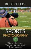 Sport Photography 101 - Tips, Tricks, Techniques, and Equipment. (eBook, ePUB)