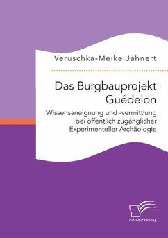Das Burgbauprojekt Guédelon: Wissensaneignung und -vermittlung bei öffentlich zugänglicher Experimenteller Archäologie - Jähnert, Veruschka-Meike