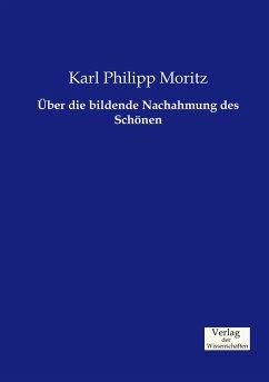 Über die bildende Nachahmung des Schönen - Moritz, Karl Philipp