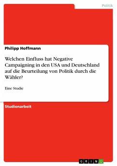 Welchen Einfluss hat Negative Campaigning in den USA und Deutschland auf die Beurteilung von Politik durch die Wähler?