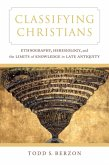Classifying Christians - Ethnography, Heresiology, and the Limits of Knowledge in Late Antiquity