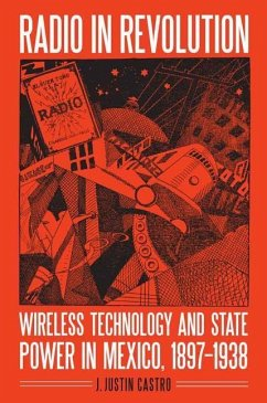 Radio in Revolution: Wireless Technology and State Power in Mexico, 1897-1938 - Castro, J. Justin