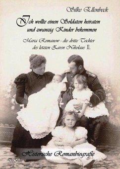 Ich wollte einen Soldaten heiraten und zwanzig Kinder bekommen - Maria Romanow - die dritte Tochter des letzten Zaren Nikolaus II - Ellenbeck, Silke