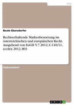 Rechtserhaltende Markenbenutzung im österreichischen und europäischen Recht. Ausgehend von EuGH 5.7.2012, C-149/11, ecolex 2012, 803 (eBook, PDF) - Ebersdorfer, Beate