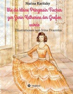 Wie die kleine Prinzessin Fiechen zur Zarin Katharina der Großen wurde - Karitzky, Narina