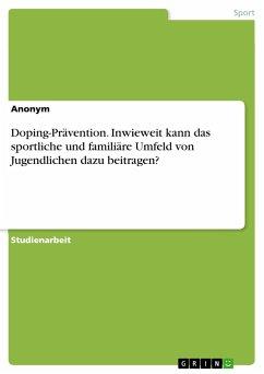 Doping-Prävention. Inwieweit kann das sportliche und familiäre Umfeld von Jugendlichen dazu beitragen?