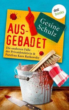 Ausgebadet: Die sauberen Fälle der Privatdetektivin & Putzfrau Karo Rutkowsky - Band 1 (eBook, ePUB) - Schulz, Gesine