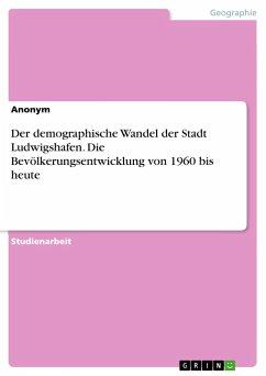 Der demographische Wandel der Stadt Ludwigshafen. Die Bevölkerungsentwicklung von 1960 bis heute