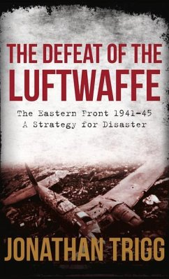 The Defeat of the Luftwaffe: The Eastern Front 1941-45, a Strategy for Disaster - Trigg, Jonathan