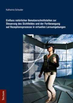 Einfluss natürlicher Benutzerschnittstellen zur Steuerung des Sichtfeldes und der Fortbewegung auf Rezeptionsprozesse in virtuellen Lernumgebungen - Schuster, Katharina