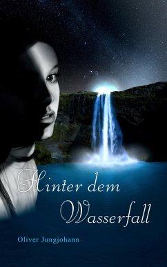 Hinter dem Wasserfall / Die Wasserfall-Trilogie Bd.1 (eBook, ePUB) - Jungjohann, Oliver